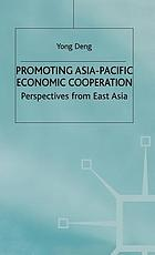 Promoting Asia-Pacific economic cooperation : perspectives from East Asia