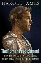 The Roman predicament : how the rules of international order create the politics of empire