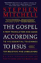 The Gospel according to Jesus : a new translation and guide to his essential teachings for believers and unbelievers