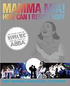 Mamma mia! How can I resist you? : the inside story of Mamma mia! and the songs of ABBAHow can I resist you