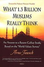 What 1.3 billion Muslims really think : an answer to a recent Gallup study, based on the World Values Survey