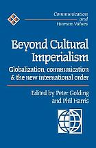 Beyond cultural imperialism : globalization, communication and the new international order