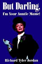 But darling, I'm your Auntie Mame! : the amazing history of the world's favorite madcap aunt