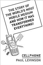 Cellphone : the story of the world's most mobile medium and how it has transformed everything!