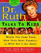 Dr. Ruth talks to kids : where you came from, how your body changes, and what sex is all about