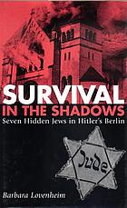 Survival in the shadows : seven hidden Jews in Hitler's Berlin