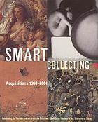 Smart collecting : acquisitions 1990-2004 : celebrating the thirtieth anniversary of the David and Alfred Smart Museum of Art, University of Chicago