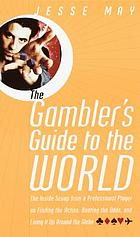 The gambler's guide to the world : the inside scoop from a professional player on finding the action, beating the odds, and living it up around the globe