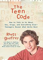 The teen code : how to talk to us about sex, drugs, and everything else : teenagers reveal what works best