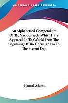 An alphabetical compendium of the various sects which have appeared in the world from the beginning of the Christian aera to the present day With an appendix, containing a brief account of the different schemes of religion now embraced among mankind. The whole collected from the best authors, ancient and modern. By Hannah Adams. [One line from Paul]