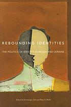 Rebounding identities : the politics of identity in Russia and Ukraine