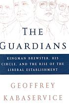 The guardians : Kingman Brewster, his circle, and the rise of the liberal establishment