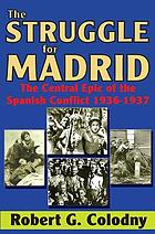 The struggle for Madrid : the central epic of the Spanish conflict (1936-37)