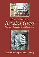 How to work in beveled glass : forming, designing, and fabricating