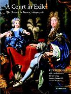 A court in exile : the Stuarts in France, 1689-1718