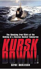Kursk down! : the shocking true story of the sinking of a Russian submarine
