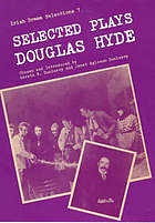 "Selected plays of Douglas Hyde, ""An Craoibhín Aoibhinn"" / chosen and with an introduction by Gareth W. Dunleavy and Janet Egleson Dunleavy"