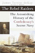The Rebel raiders : the astonishing history of the Confederacy's secret Navy