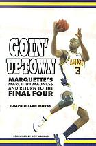 Goin' uptown : Marquette's march to madness and return to the final four