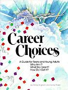Career choices : a guide for teens and young adults : Who am I? What do I want? How do I get it?