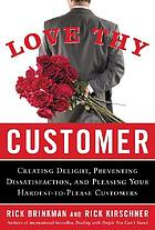 Love thy customer : creating delight, preventing dissatisfaction, and pleasing your hardest-to-please customers