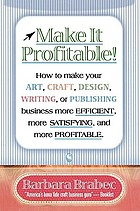 Make it profitable! : how to make your art, craft, design, writing or publishing business more efficient, more satisfying, and more profitable