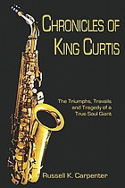 Chronicles of King Curtis : the triumphs, travails, and tragedy of a true soul giant