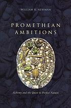 Promethean ambitions : alchemy and the quest to perfect nature