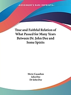 A true & faithful relation of what passed for many yeers between Dr. John Dee ... and some spirits : tending ... to a general alteration of most states and kingdomes in the world : his private conferences with Rodolphe, Emperor of Germany, Stephen, K. of Poland, and divers other princes about it ... : as also the letters of sundry great men and princes ... to the said D. Dee