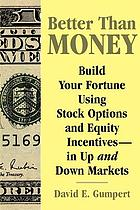 Better than money : build your fortune using stock options and other equity incentives-in up and down markets