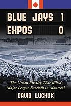 Blue Jays 1, Expos 0 : the urban rivalry that killed Major League baseball in Montreal