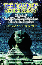 The dawn of astronomy; a study of the temple-worship and mythology of the ancient Egyptians, by J. Norman Lockyer