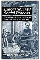 Innovation as a social process : Elihu Thomson and the rise of General Electric