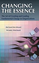 Changing the essence : the art of creating and leading fundamental change in organizations