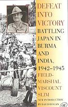 Defeat into victory : battling Japan in Burma and India, 1942-1945 ; with a new introduction by David W. Hogan Jr. Defeat into victory : battling Japan in Burma and India, 1942-1945