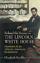 Behind the scenes in the Lincoln White House : memoirs of an African-American seamstress