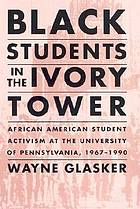 Black students in the ivory tower : African American student activism at the University of Pennsylvania, 1967-1990
