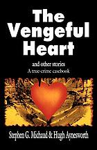 The vengeful heart and other stories : a true-crime casebook
