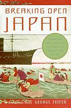 Breaking open Japan : Commodore Perry, Lord Abe, and American imperialism in 1853