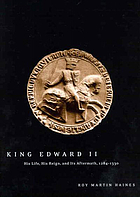 King Edward II Edward of Caernarfon, his life, his reign, and its aftermath, 1284-1330