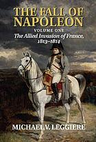 The fall of Napoleon The fall of Napoleon The fall of Napoleon, Volume 1, The allied invasion of France, 1813-1814 The fall of Napoleon The allied invasion of France, 1813-1814