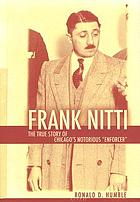 "Frank Nitti : the true story of Chicago's notorious ""enforcer"""