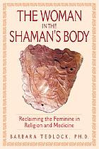 The woman in the shaman's body : reclaiming the feminine in religion and medicine