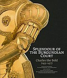 Splendour of the Burgundian court : Charles the Bold (1433-1477)