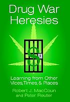 Drug war heresies : learning from other vices, times, and places