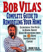 Bob Vila's complete guide to remodeling your home : everything you need to know about home renovation from the #1 home improvement expert