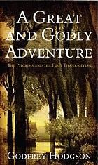 A great & godly adventure : the Pilgrims & the myth of the first Thanksgiving