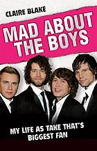 Mad about the boys : my life as Take That's biggest fan
