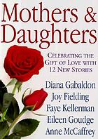 Mothers and daughters : celebrating the gift of love with 12 new stories