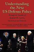 Understanding the new US defense policy through the speeches of Robert M. Gates, Secretary of Defense : speeches & remarks December 18, 2006 to February 10, 2008 as released by the US Department of Defense
